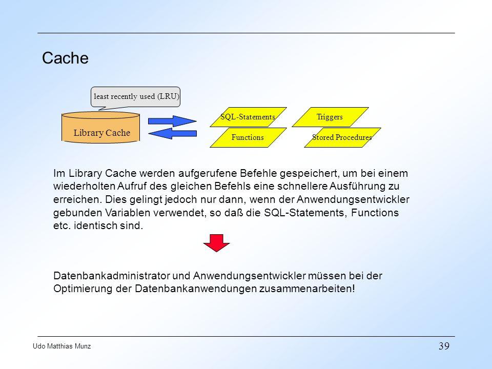 39 Udo Matthias Munz Cache Library Cache least recently used (LRU) SQL-Statements Functions Triggers Stored Procedures Im Library Cache werden aufgeru
