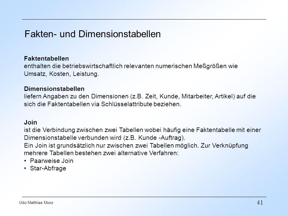 41 Udo Matthias Munz Fakten- und Dimensionstabellen Faktentabellen enthalten die betriebswirtschaftlich relevanten numerischen Meßgrößen wie Umsatz, Kosten, Leistung.