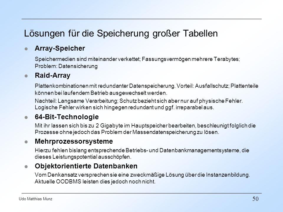 50 Udo Matthias Munz Lösungen für die Speicherung großer Tabellen l Array-Speicher Speichermedien sind miteinander verkettet; Fassungsvermögen mehrere Terabytes; Problem: Datensicherung l Raid-Array Plattenkombinationen mit redundanter Datenspeicherung.