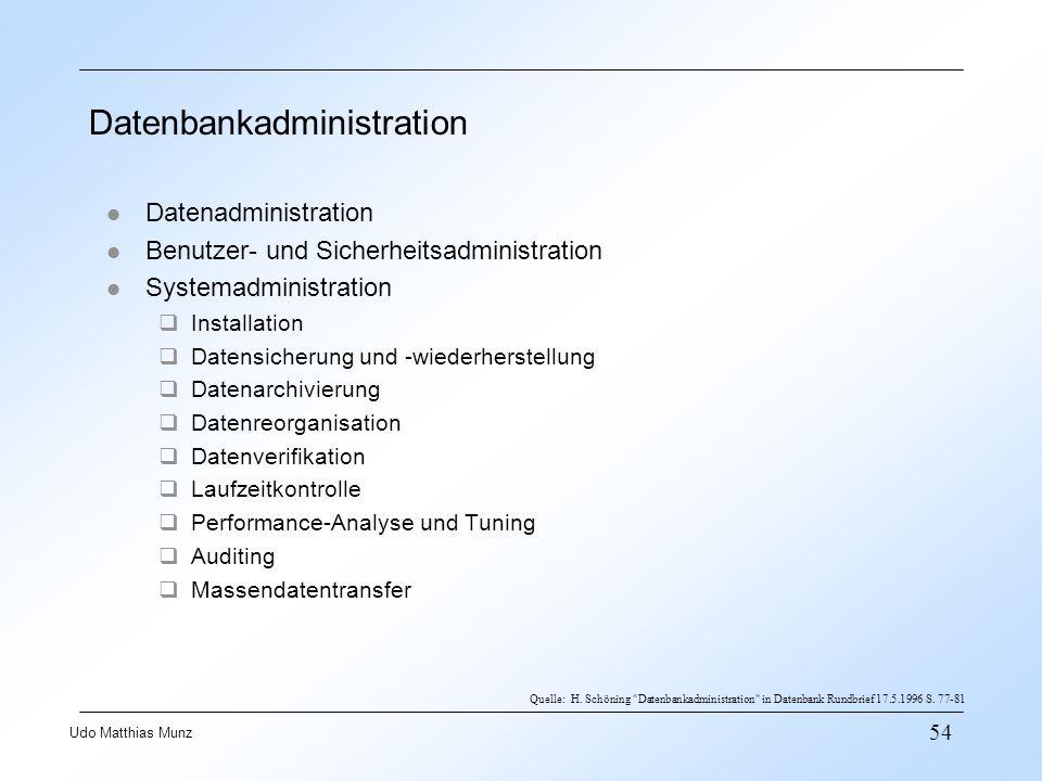 54 Udo Matthias Munz Datenbankadministration l Datenadministration l Benutzer- und Sicherheitsadministration l Systemadministration Installation Datensicherung und -wiederherstellung Datenarchivierung Datenreorganisation Datenverifikation Laufzeitkontrolle Performance-Analyse und Tuning Auditing Massendatentransfer Quelle: H.