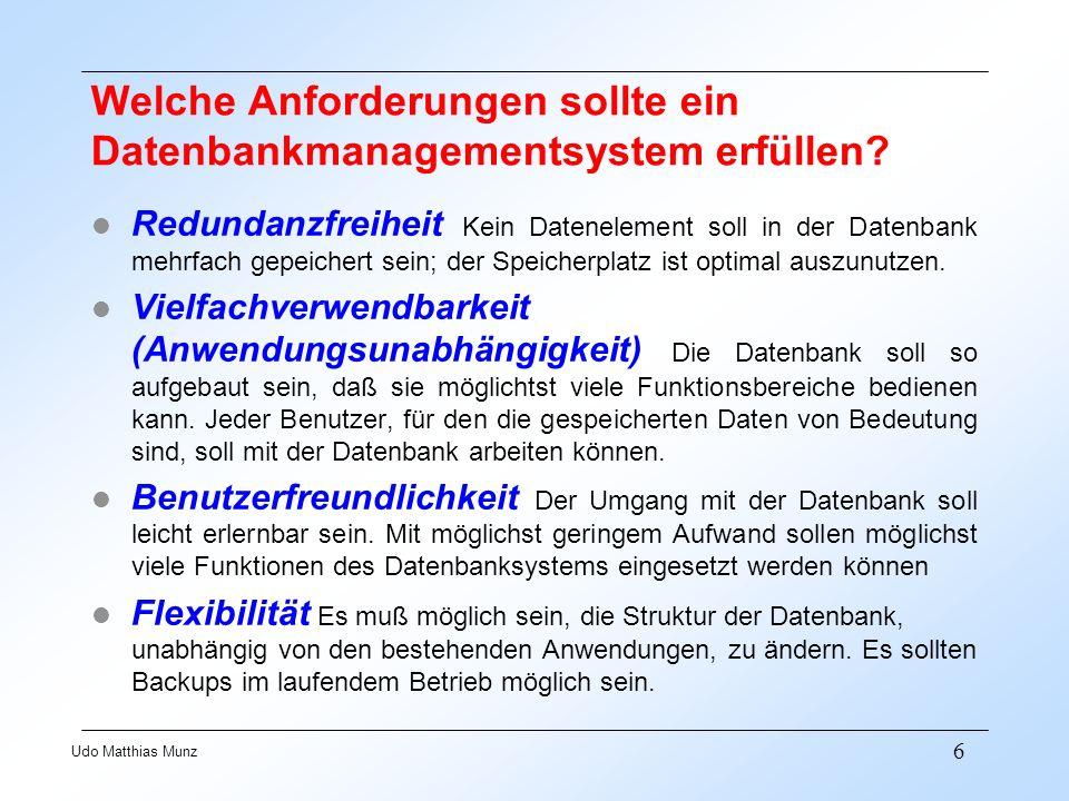 6 Udo Matthias Munz Welche Anforderungen sollte ein Datenbankmanagementsystem erfüllen? Redundanzfreiheit Kein Datenelement soll in der Datenbank mehr
