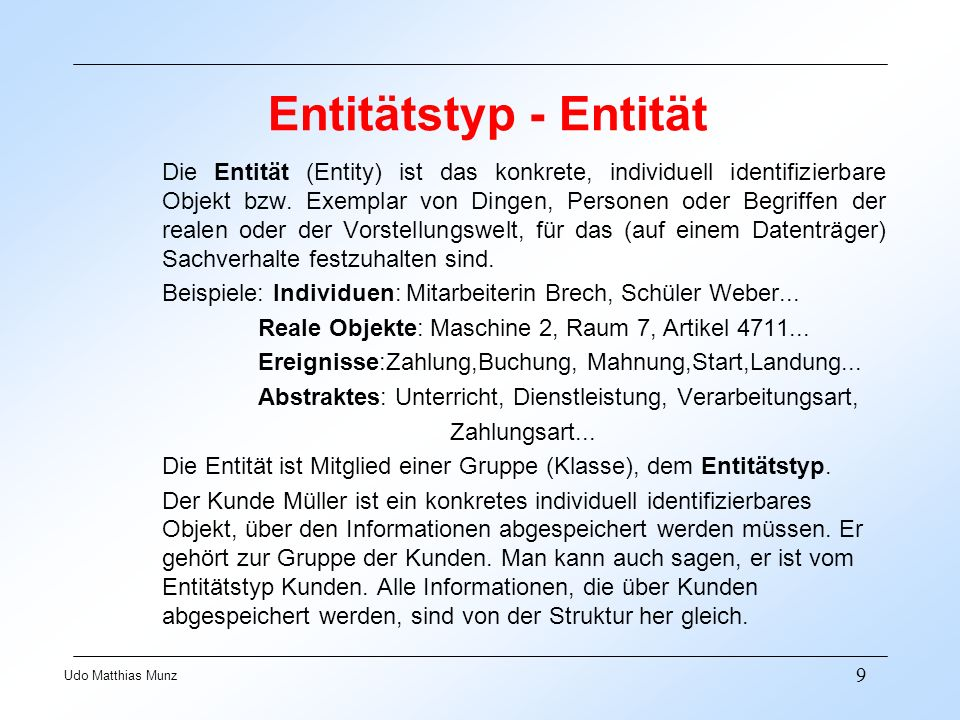 9 Udo Matthias Munz Entitätstyp - Entität Die Entität (Entity) ist das konkrete, individuell identifizierbare Objekt bzw. Exemplar von Dingen, Persone