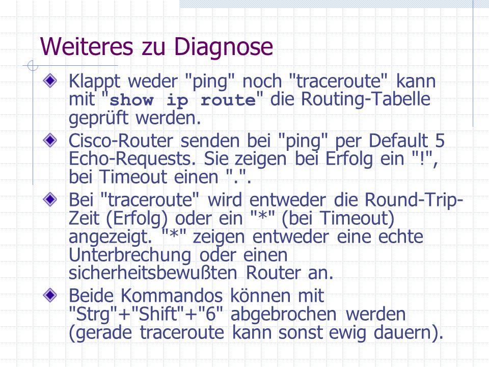 Weiteres zu Diagnose Klappt weder ping noch traceroute kann mit show ip route die Routing-Tabelle geprüft werden.
