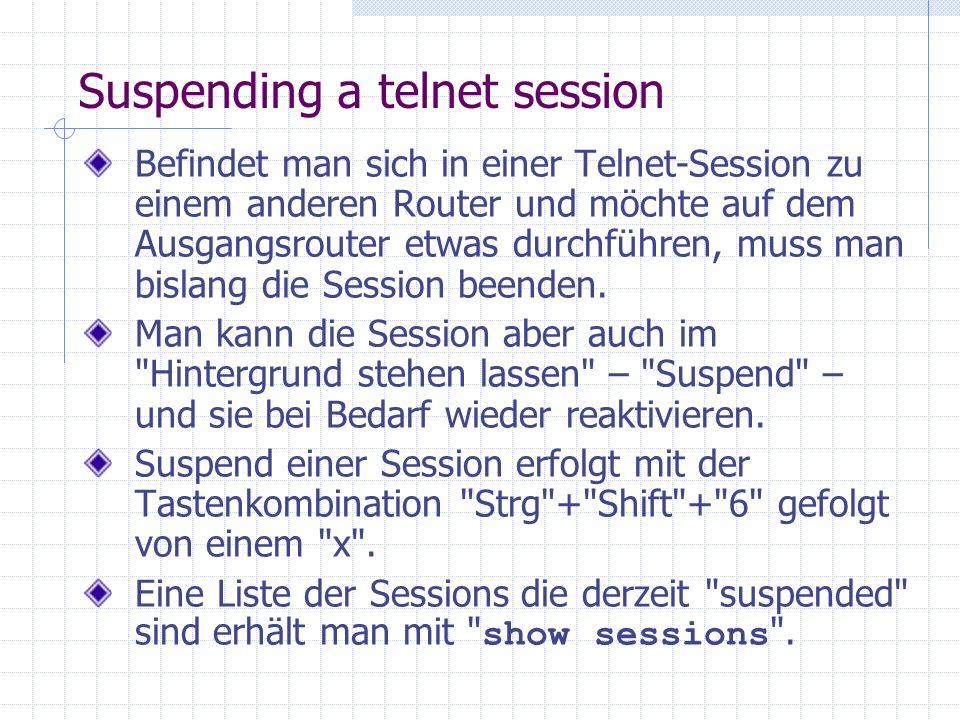 Suspending a telnet session Befindet man sich in einer Telnet-Session zu einem anderen Router und möchte auf dem Ausgangsrouter etwas durchführen, muss man bislang die Session beenden.