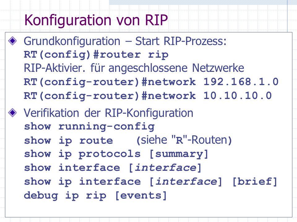 Konfiguration von RIP Grundkonfiguration – Start RIP-Prozess: RT(config)#router rip RIP-Aktivier. für angeschlossene Netzwerke RT(config-router)#netwo