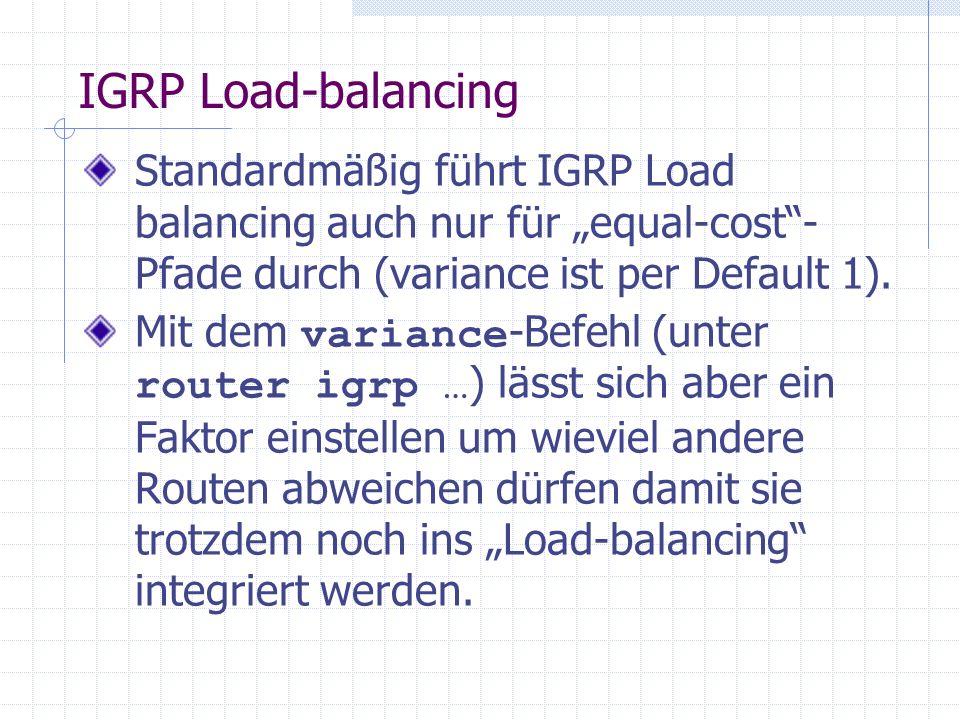 IGRP Load-balancing Standardmäßig führt IGRP Load balancing auch nur für equal-cost- Pfade durch (variance ist per Default 1). Mit dem variance -Befeh