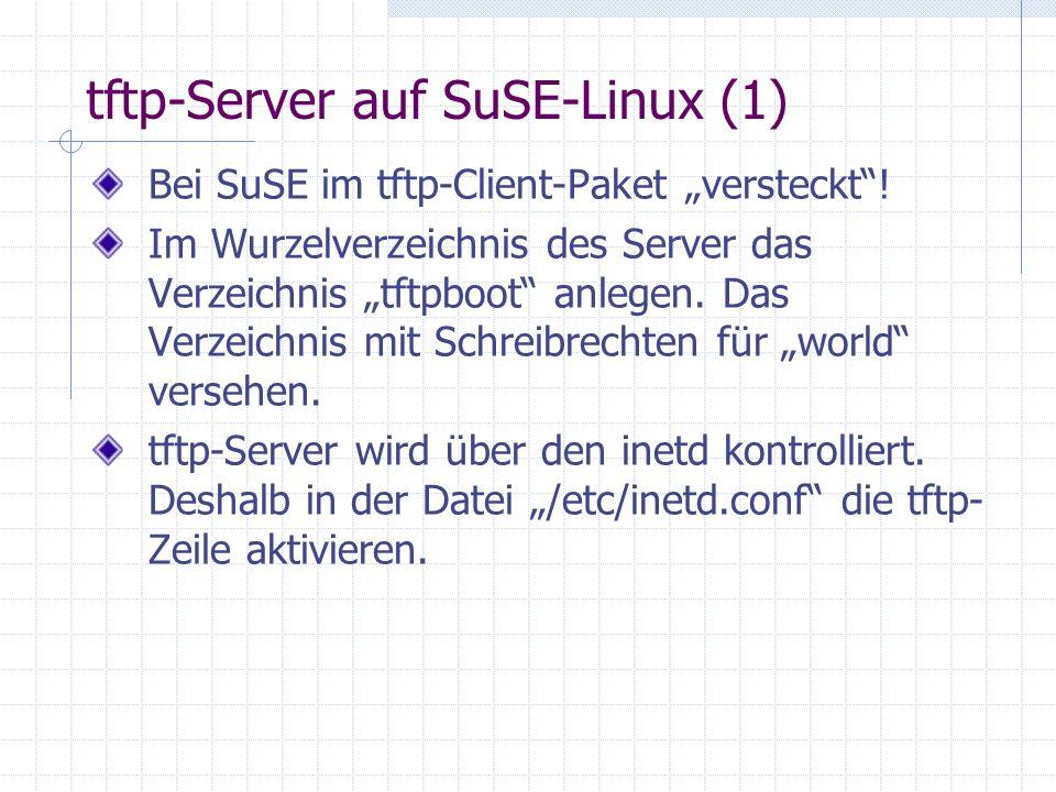 tftp-Server auf SuSE-Linux (1) Bei SuSE im tftp-Client-Paket versteckt! Im Wurzelverzeichnis des Server das Verzeichnis tftpboot anlegen. Das Verzeich