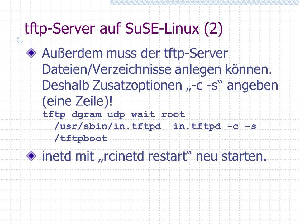 tftp-Server auf SuSE-Linux (2) Außerdem muss der tftp-Server Dateien/Verzeichnisse anlegen können. Deshalb Zusatzoptionen -c -s angeben (eine Zeile)!