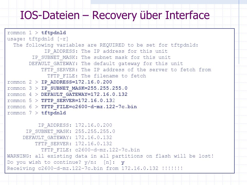 IOS-Dateien – Recovery über Interface rommon 1 > tftpdnld usage: tftpdnld [-r] The following variables are REQUIRED to be set for tftpdnld: IP_ADDRESS: The IP address for this unit IP_SUBNET_MASK: The subnet mask for this unit DEFAULT_GATEWAY: The default gateway for this unit TFTP_SERVER: The IP address of the server to fetch from TFTP_FILE: The filename to fetch rommon 2 > IP_ADDRESS=172.16.0.200 rommon 3 > IP_SUBNET_MASK=255.255.255.0 rommon 4 > DEFAULT_GATEWAY=172.16.0.132 rommon 5 > TFTP_SERVER=172.16.0.132 rommon 6 > TFTP_FILE=c2600-d-mz.122-7c.bin rommon 7 > tftpdnld IP_ADDRESS: 172.16.0.200 IP_SUBNET_MASK: 255.255.255.0 DEFAULT_GATEWAY: 172.16.0.132 TFTP_SERVER: 172.16.0.132 TFTP_FILE: c2600-d-mz.122-7c.bin WARNING: all existing data in all partitions on flash will be lost.