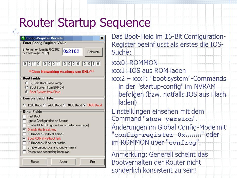 Router Startup Sequence Das Boot-Field im 16-Bit Configuration- Register beeinflusst als erstes die IOS- Suche: xxx0: ROMMON xxx1: IOS aus ROM laden x