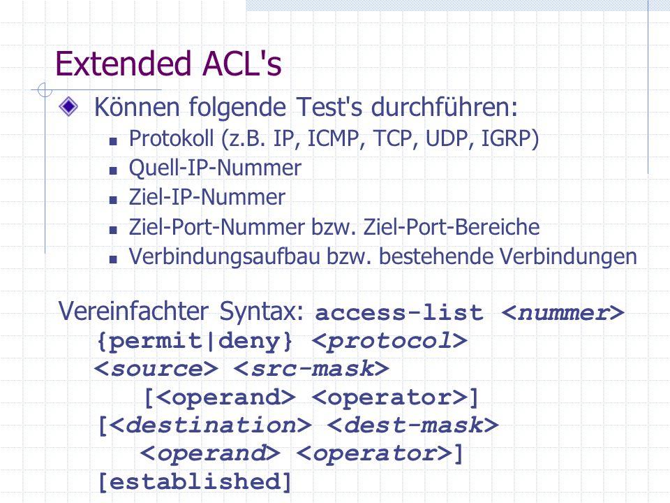 Extended ACL's Können folgende Test's durchführen: Protokoll (z.B. IP, ICMP, TCP, UDP, IGRP) Quell-IP-Nummer Ziel-IP-Nummer Ziel-Port-Nummer bzw. Ziel