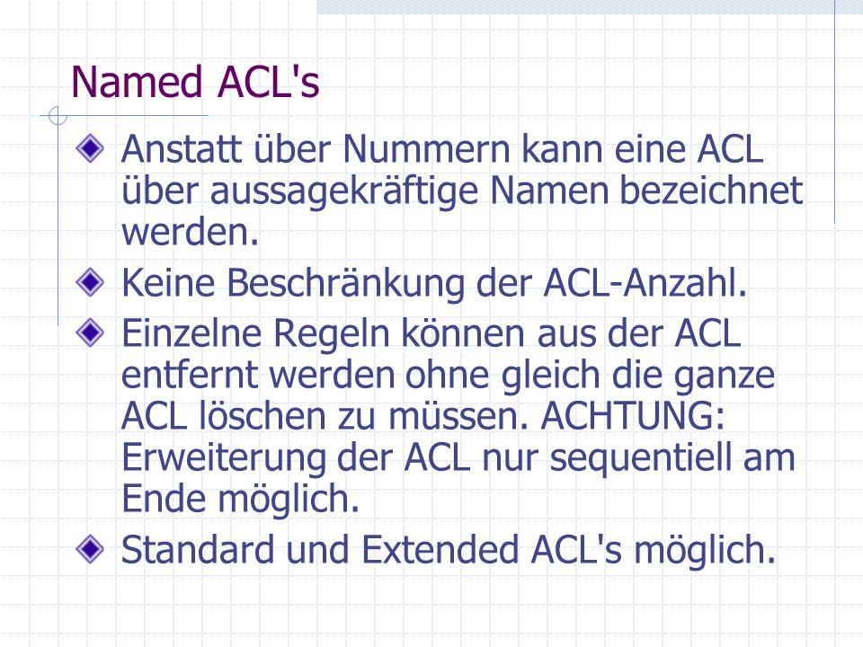 Named ACL's Anstatt über Nummern kann eine ACL über aussagekräftige Namen bezeichnet werden. Keine Beschränkung der ACL-Anzahl. Einzelne Regeln können