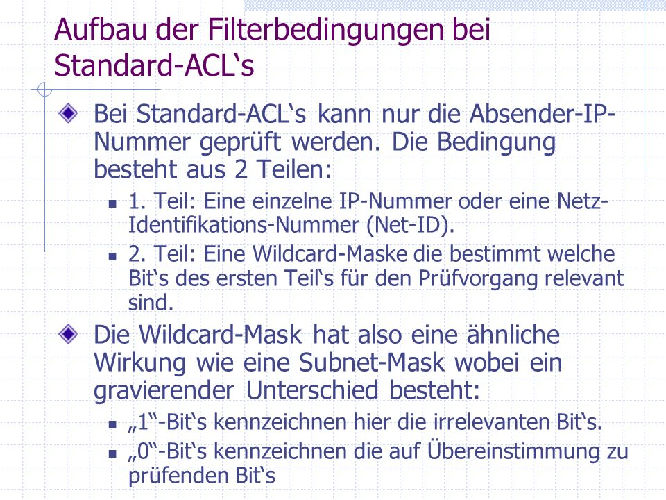 Wildcard-Mask 172.16.1.0 0.0.255.255 10101100 00010000 00000001 00000000 00000000 00000000 11111111 11111111 Maske ist gleichbedeutend zu ( - ist dont care): 00000000 00000000 -------- -------- Filterregel lautet damit: Betroffen sind alle IP-Nummern mit folgendem Muster 10101100 00010000 -------- --------