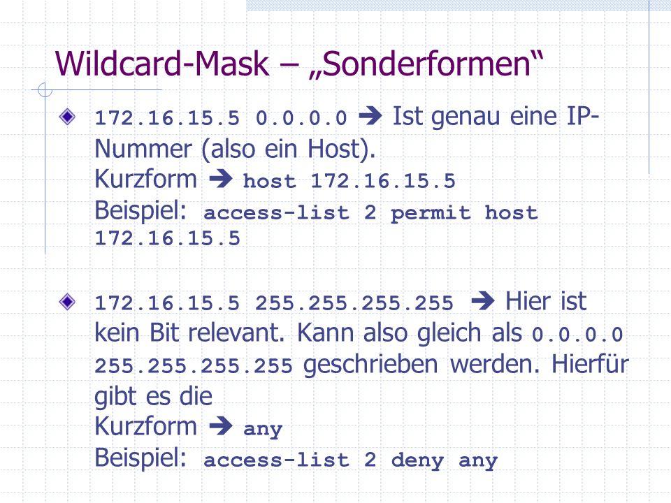 Wildcard-Mask – Sonderformen 172.16.15.5 0.0.0.0 Ist genau eine IP- Nummer (also ein Host). Kurzform host 172.16.15.5 Beispiel: access-list 2 permit h