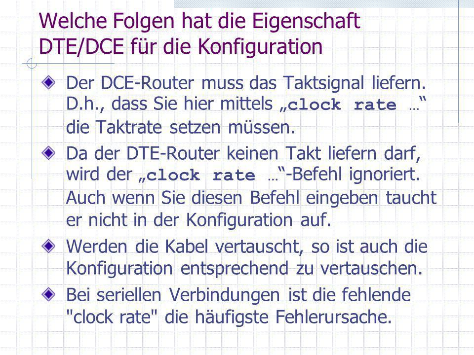 Welche Folgen hat die Eigenschaft DTE/DCE für die Konfiguration Der DCE-Router muss das Taktsignal liefern. D.h., dass Sie hier mittels clock rate … d