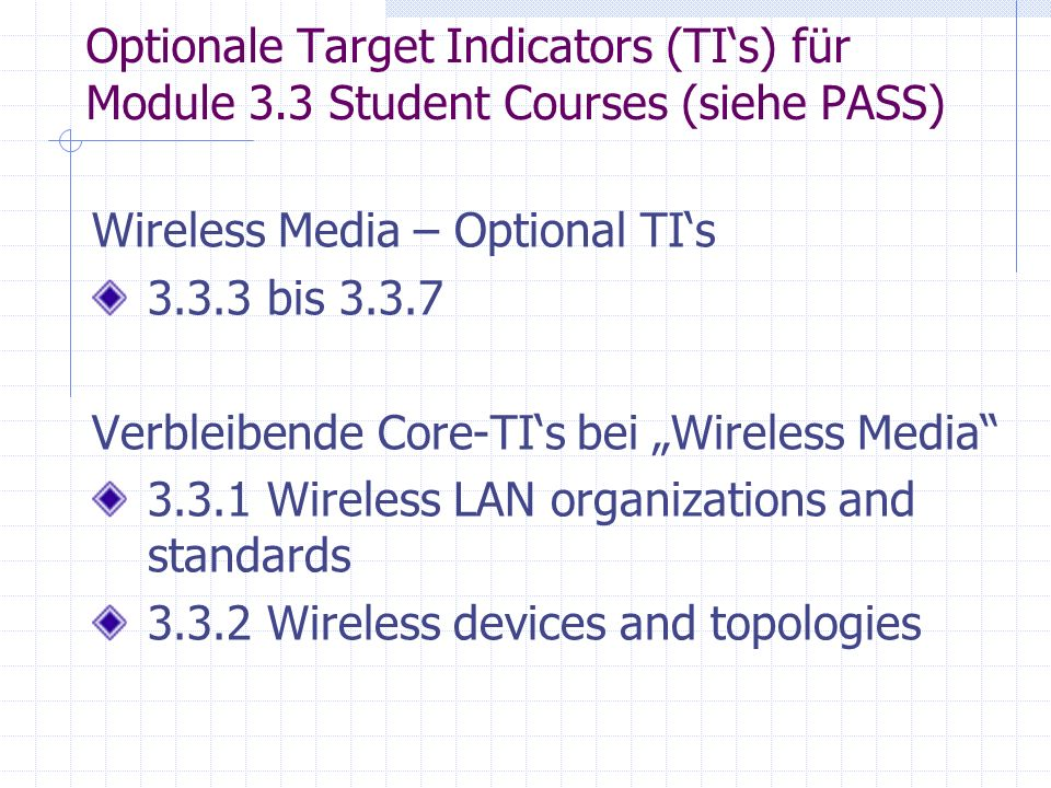Optionale Target Indicators (TIs) für Module 3.3 Student Courses (siehe PASS) Wireless Media – Optional TIs 3.3.3 bis 3.3.7 Verbleibende Core-TIs bei Wireless Media 3.3.1 Wireless LAN organizations and standards 3.3.2 Wireless devices and topologies
