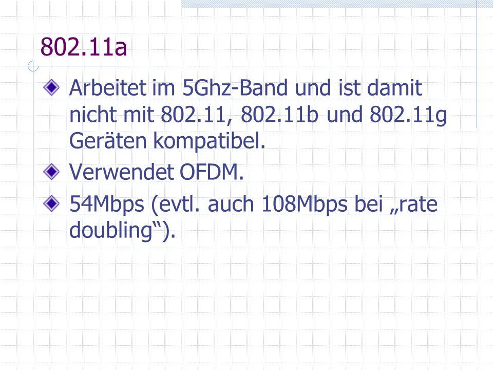 802.11a Arbeitet im 5Ghz-Band und ist damit nicht mit 802.11, 802.11b und 802.11g Geräten kompatibel.