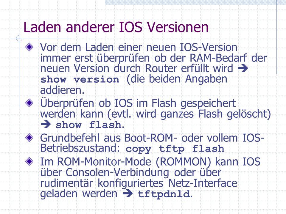Laden anderer IOS Versionen Vor dem Laden einer neuen IOS-Version immer erst überprüfen ob der RAM-Bedarf der neuen Version durch Router erfüllt wird show version (die beiden Angaben addieren.