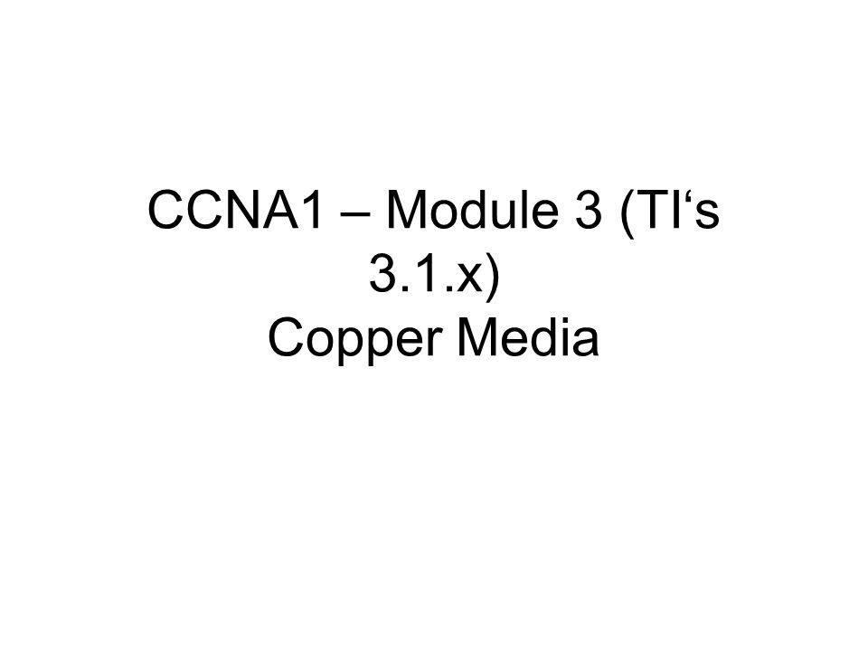 CCNA1 – Module 3 (TIs 3.1.x) Copper Media