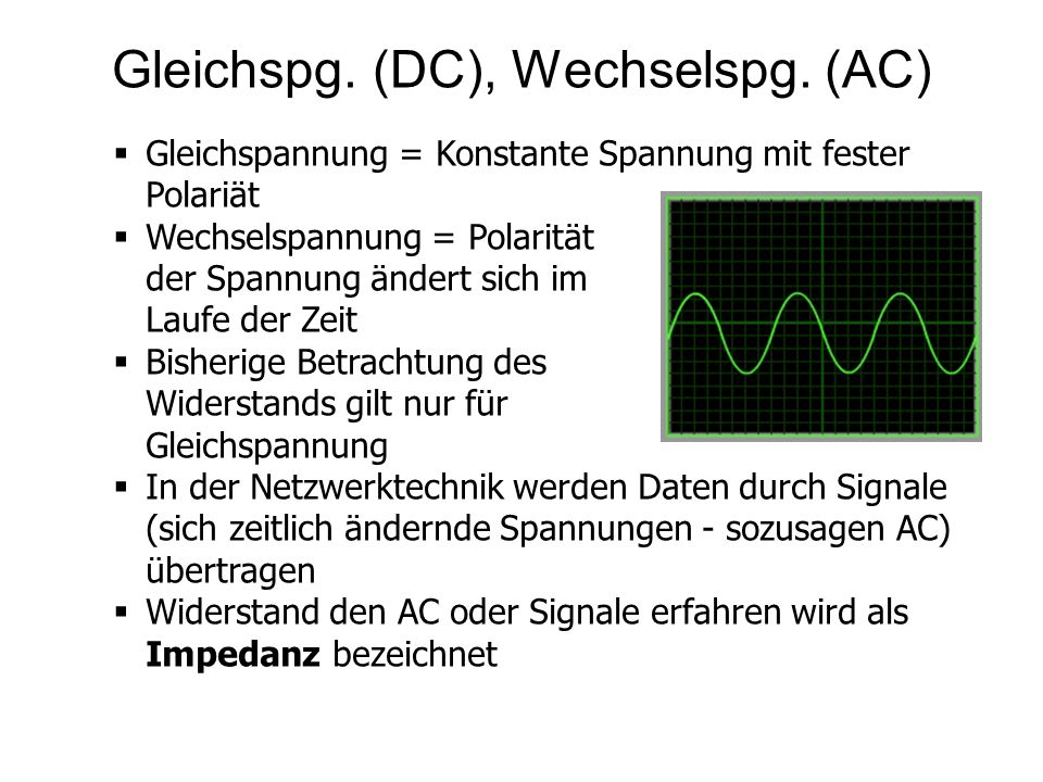 Gleichspg. (DC), Wechselspg. (AC) Gleichspannung = Konstante Spannung mit fester Polariät Wechselspannung = Polarität der Spannung ändert sich im Lauf