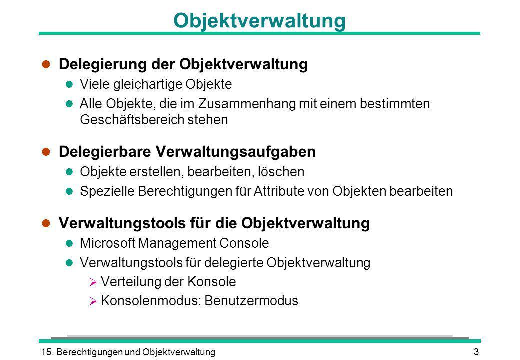 15. Berechtigungen und Objektverwaltung3 Objektverwaltung l Delegierung der Objektverwaltung l Viele gleichartige Objekte l Alle Objekte, die im Zusam