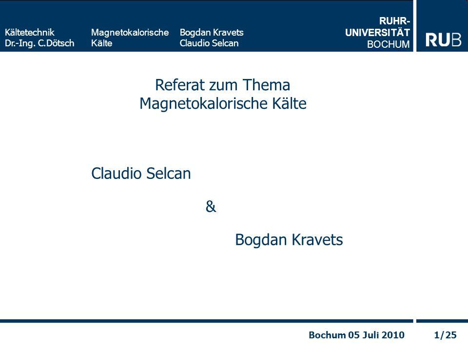 RUHR- UNIVERSITÄT BOCHUM Magnetokalorische Kälte Kältetechnik Dr.-Ing. C.Dötsch Bogdan Kravets Claudio Selcan 1/25Bochum 05 Juli 2010 Referat zum Them