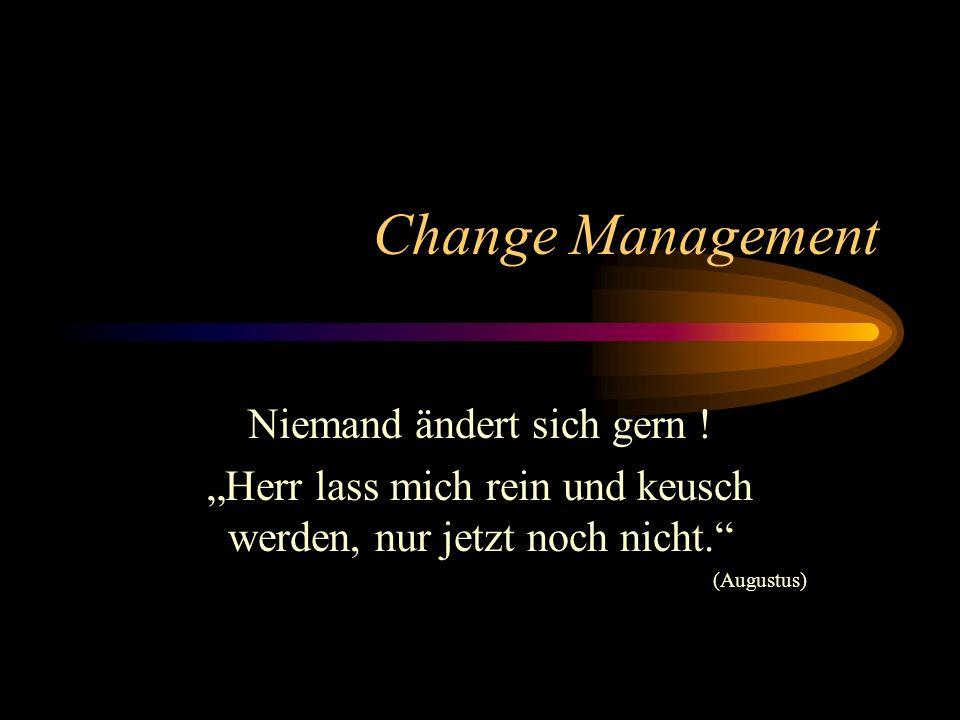 Change Management Niemand ändert sich gern ! Herr lass mich rein und keusch werden, nur jetzt noch nicht. (Augustus)