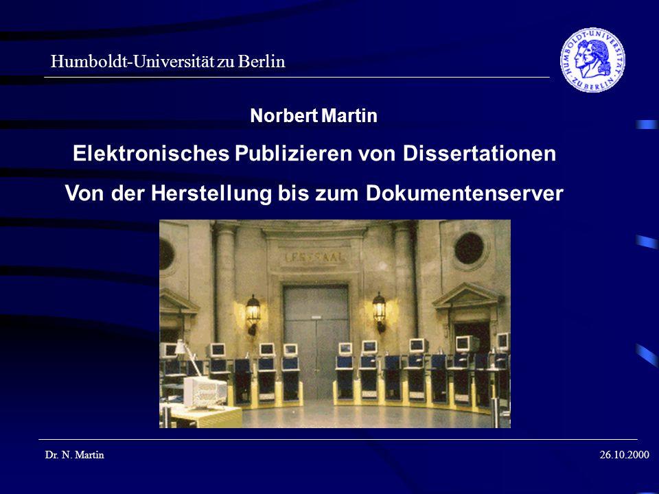 Humboldt-Universität zu Berlin Dr. N. Martin26.10.2000 Norbert Martin Elektronisches Publizieren von Dissertationen Von der Herstellung bis zum Dokume
