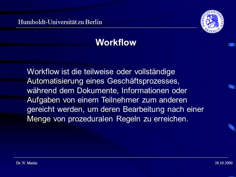 Humboldt-Universität zu Berlin Dr. N. Martin26.10.2000 Workflow Workflow ist die teilweise oder vollständige Automatisierung eines Geschäftsprozesses,