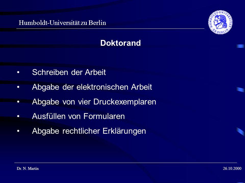 Humboldt-Universität zu Berlin Dr. N. Martin26.10.2000 Doktorand Schreiben der Arbeit Abgabe der elektronischen Arbeit Abgabe von vier Druckexemplaren