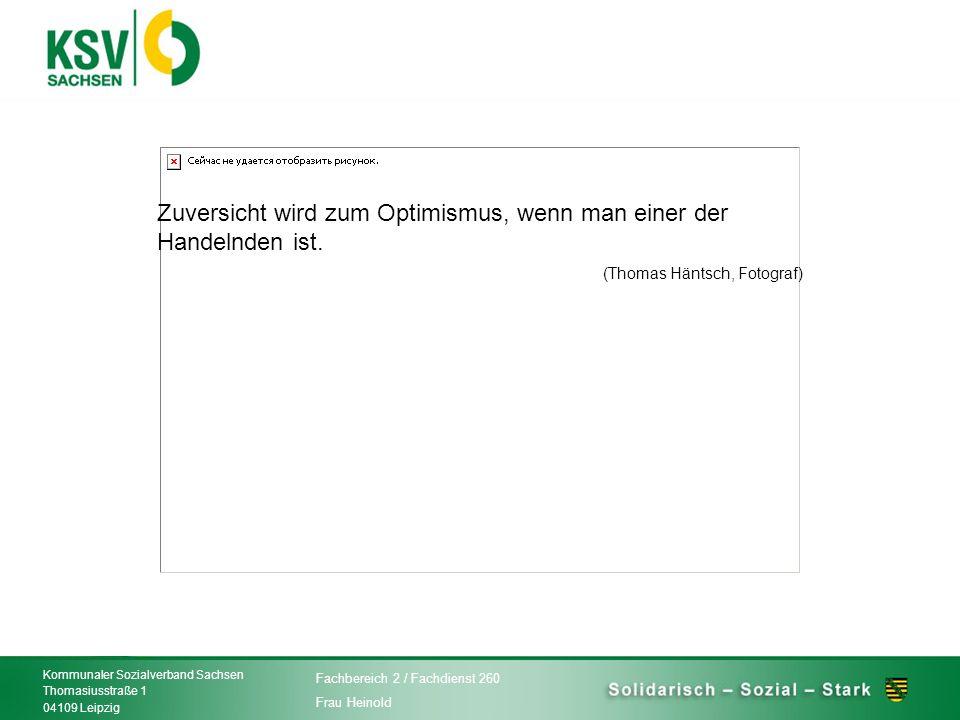 Zuversicht wird zum Optimismus, wenn man einer der Handelnden ist. (Thomas Häntsch, Fotograf) Kommunaler Sozialverband Sachsen Thomasiusstraße 1 04109