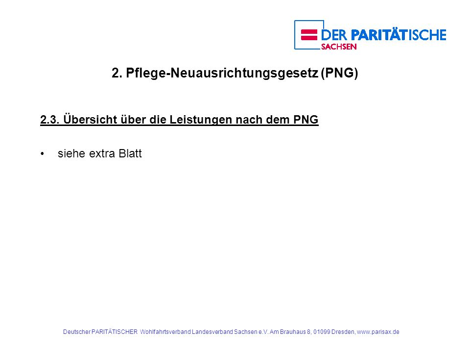 2. Pflege-Neuausrichtungsgesetz (PNG) 2.3. Übersicht über die Leistungen nach dem PNG siehe extra Blatt Deutscher PARITÄTISCHER Wohlfahrtsverband Land