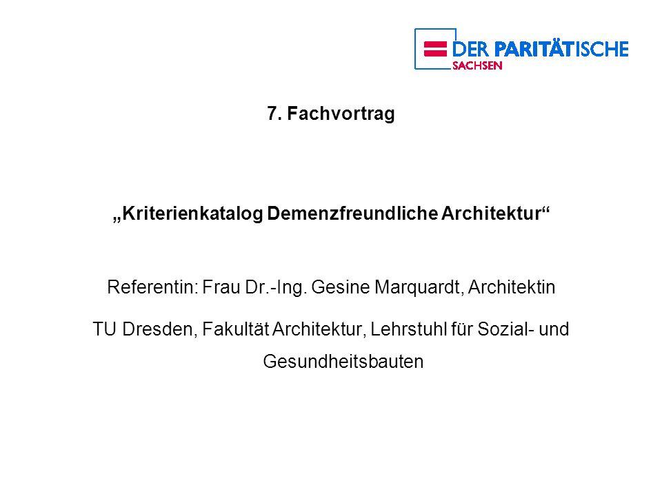 7. Fachvortrag Kriterienkatalog Demenzfreundliche Architektur Referentin: Frau Dr.-Ing. Gesine Marquardt, Architektin TU Dresden, Fakultät Architektur