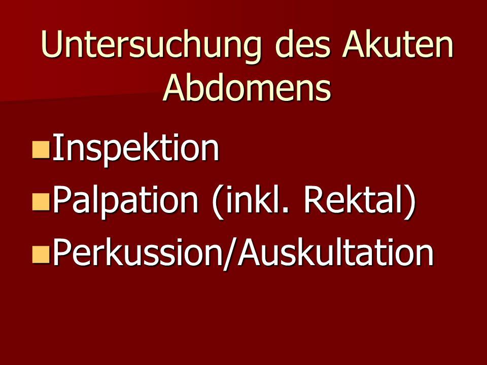 Untersuchung des Akuten Abdomens Inspektion Inspektion Palpation (inkl. Rektal) Palpation (inkl. Rektal) Perkussion/Auskultation Perkussion/Auskultati