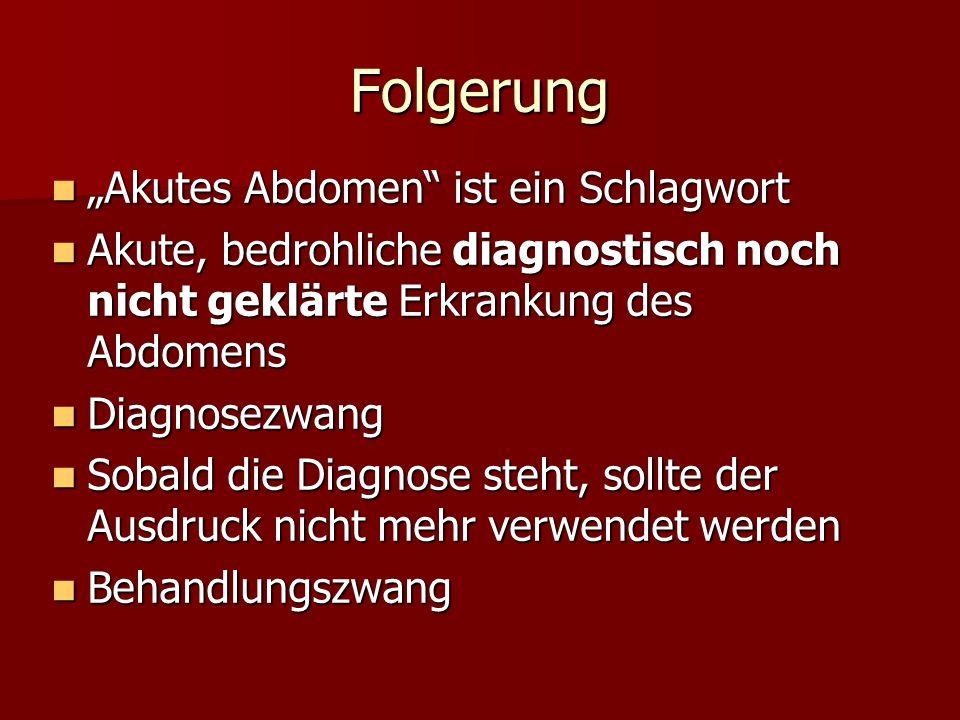 Folgerung Akutes Abdomen ist ein Schlagwort Akutes Abdomen ist ein Schlagwort Akute, bedrohliche diagnostisch noch nicht geklärte Erkrankung des Abdom