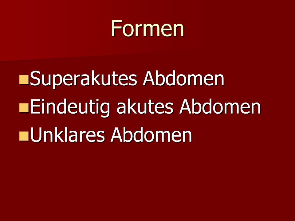 Formen Superakutes Abdomen Superakutes Abdomen Eindeutig akutes Abdomen Eindeutig akutes Abdomen Unklares Abdomen Unklares Abdomen