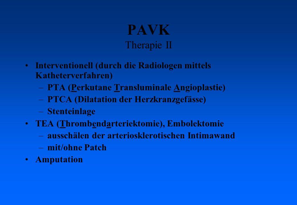 PAVK Therapie II Interventionell (durch die Radiologen mittels Katheterverfahren) –PTA (Perkutane Transluminale Angioplastie) –PTCA (Dilatation der Herzkranzgefässe) –Stenteinlage TEA (Thrombendarteriektomie), Embolektomie –ausschälen der arteriosklerotischen Intimawand –mit/ohne Patch Amputation