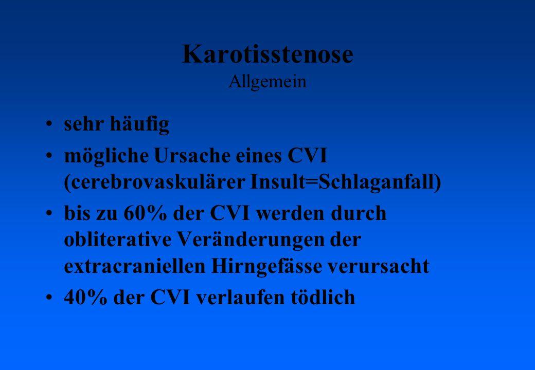 Karotisstenose Allgemein sehr häufig mögliche Ursache eines CVI (cerebrovaskulärer Insult=Schlaganfall) bis zu 60% der CVI werden durch obliterative Veränderungen der extracraniellen Hirngefässe verursacht 40% der CVI verlaufen tödlich