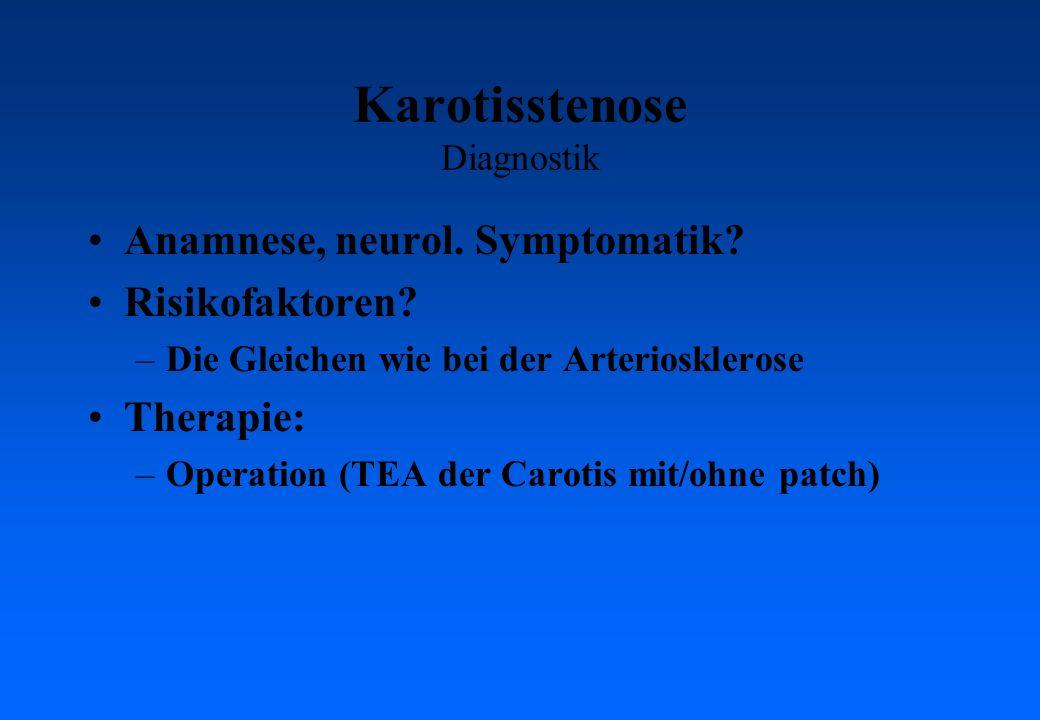 Karotisstenose Diagnostik Anamnese, neurol. Symptomatik? Risikofaktoren? –Die Gleichen wie bei der Arteriosklerose Therapie: –Operation (TEA der Carot