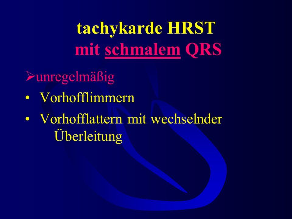 tachykarde HRST mit schmalem QRS regelmäßig Reentry-Tachykardie bei Präexzitation wie WPW, LGL AV-Knoten-Reentry-Tachykardie atriale Tachykardie Vorho