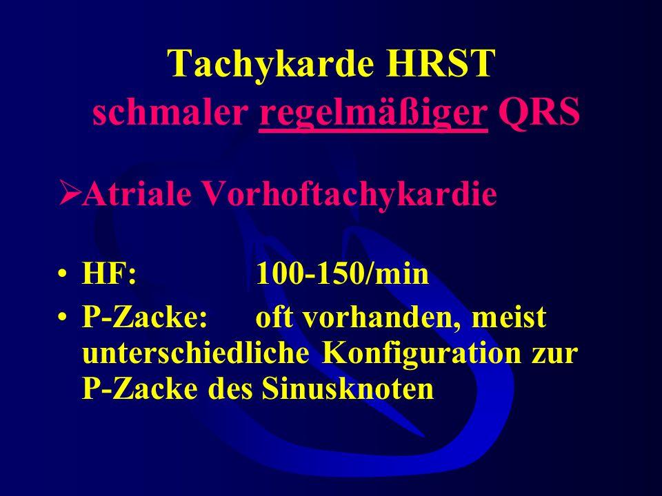 Tachykarde HRST schmaler regelmäßiger QRS Atriale Vorhoftachykardie HF:100-150/min P-Zacke:oft vorhanden, meist unterschiedliche Konfiguration zur P-Zacke des Sinusknoten