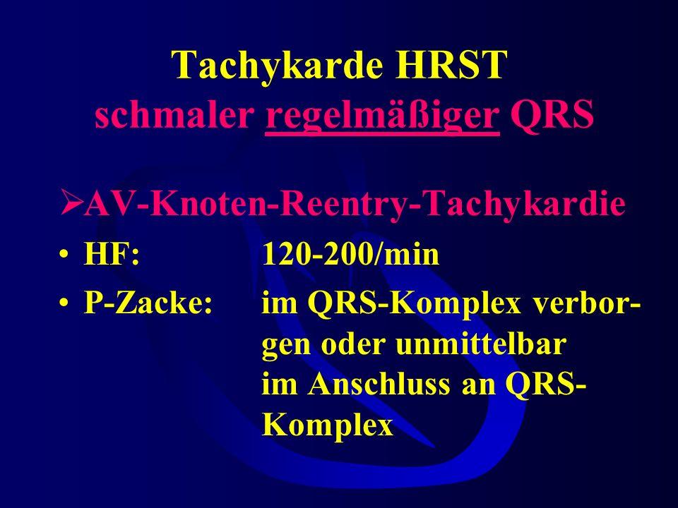 Tachykarde HRST schmaler regelmäßiger QRS AV-Knoten-Reentry-Tachykardie HF:120-200/min P-Zacke:im QRS-Komplex verbor- gen oder unmittelbar im Anschluss an QRS- Komplex