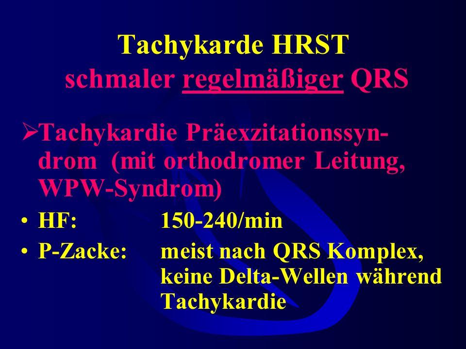 Tachykarde HRST schmaler regelmäßiger QRS Tachykardie Präexzitationssyn- drom (mit orthodromer Leitung, WPW-Syndrom) HF:150-240/min P-Zacke:meist nach QRS Komplex, keine Delta-Wellen während Tachykardie