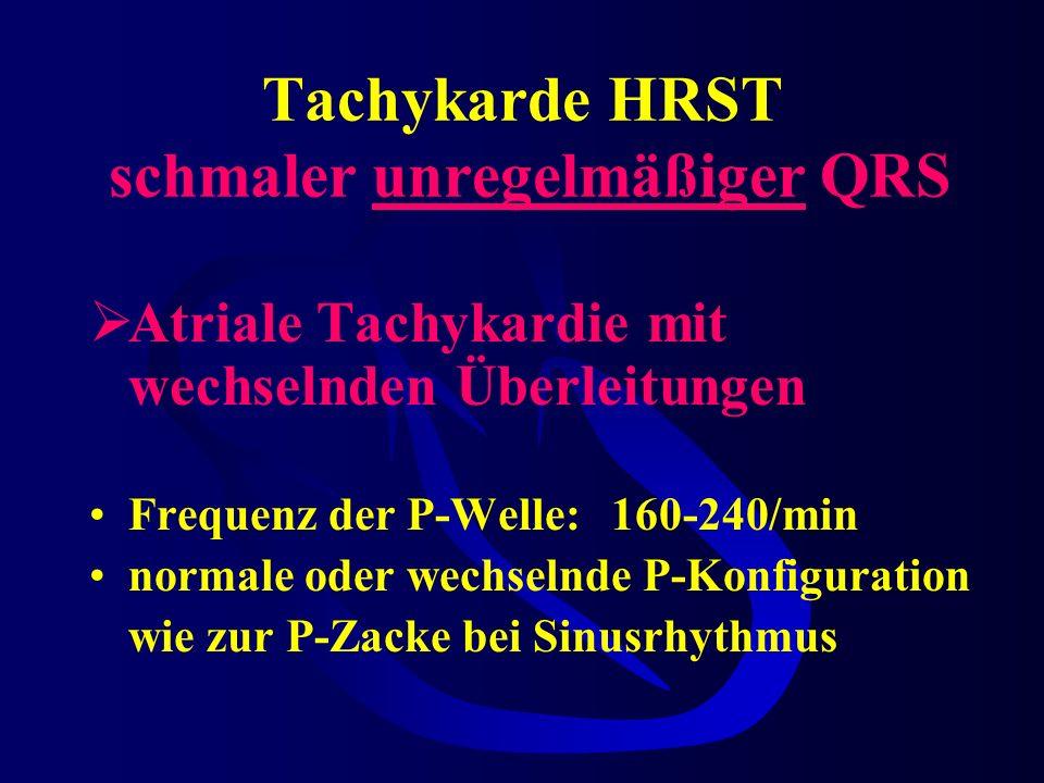 Tachykarde HRST schmaler unregelmäßiger QRS Atriale Tachykardie mit wechselnden Überleitungen Frequenz der P-Welle:160-240/min normale oder wechselnde P-Konfiguration wie zur P-Zacke bei Sinusrhythmus