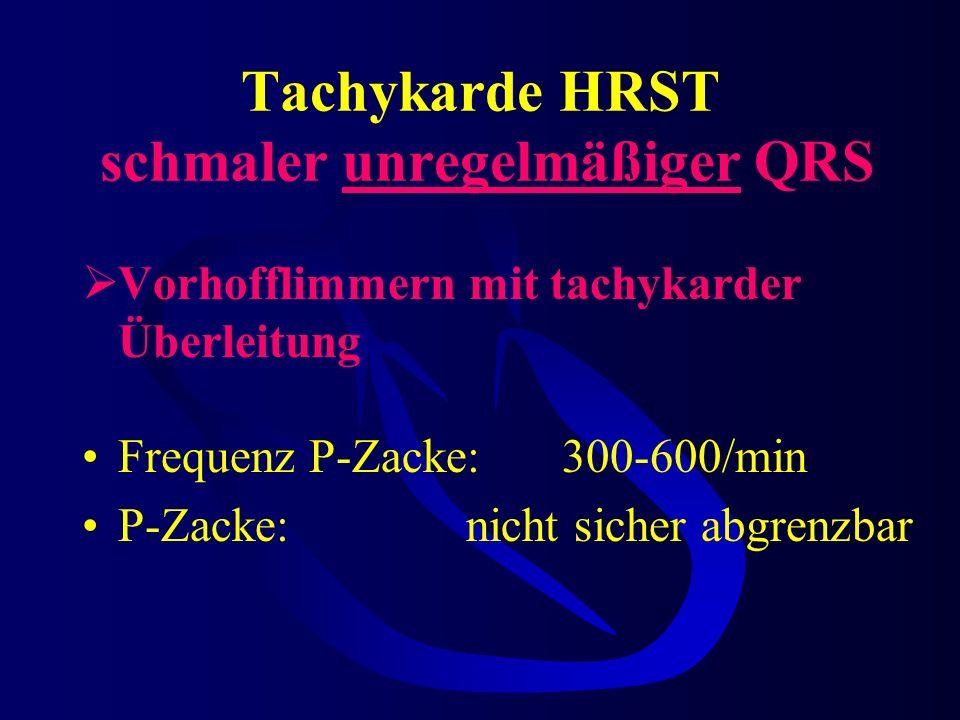 Tachykarde HRST schmaler unregelmäßiger QRS Vorhofflimmern mit tachykarder Überleitung Frequenz P-Zacke:300-600/min P-Zacke:nicht sicher abgrenzbar