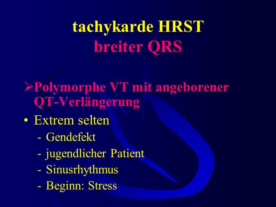 tachykarde HRST breiter QRS Polymorphe VT mit angeborener QT-Verlängerung Extrem selten -Gendefekt -jugendlicher Patient -Sinusrhythmus -Beginn: Stress