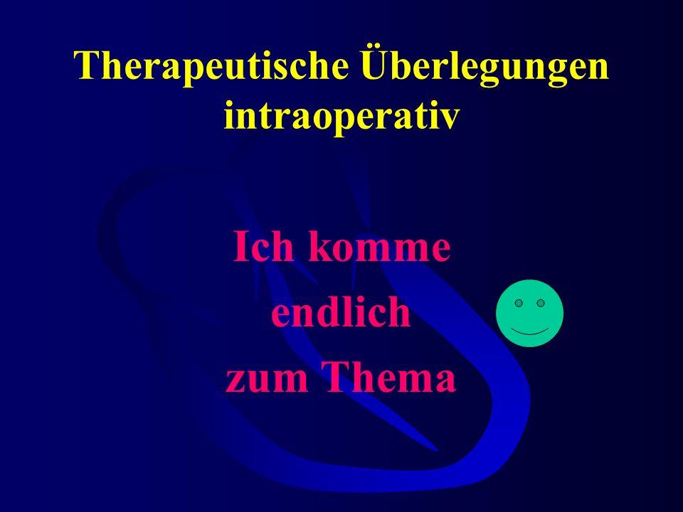 Therapeutische Überlegungen intraoperativ Ich komme endlich zum Thema