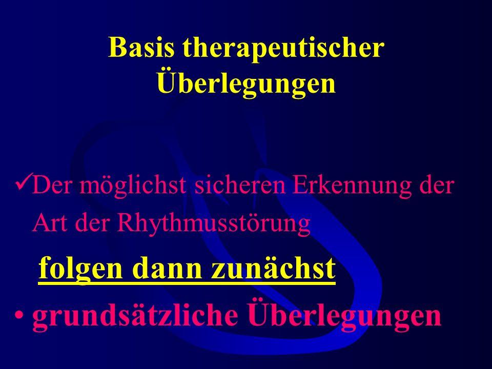 Basis therapeutischer Überlegungen Der möglichst sicheren Erkennung der Art der Rhythmusstörung folgen dann zunächst grundsätzliche Überlegungen