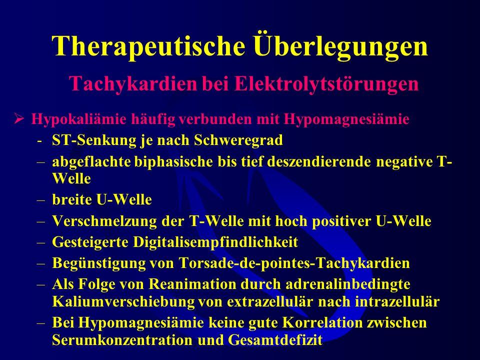 Therapeutische Überlegungen Tachykardien bei Elektrolytstörungen Hypokaliämie häufig verbunden mit Hypomagnesiämie -ST-Senkung je nach Schweregrad –abgeflachte biphasische bis tief deszendierende negative T- Welle –breite U-Welle –Verschmelzung der T-Welle mit hoch positiver U-Welle –Gesteigerte Digitalisempfindlichkeit –Begünstigung von Torsade-de-pointes-Tachykardien –Als Folge von Reanimation durch adrenalinbedingte Kaliumverschiebung von extrazellulär nach intrazellulär –Bei Hypomagnesiämie keine gute Korrelation zwischen Serumkonzentration und Gesamtdefizit