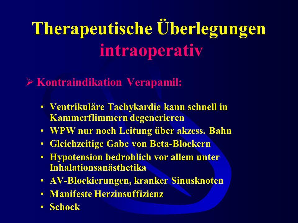 Therapeutische Überlegungen intraoperativ Kontraindikation Verapamil: Ventrikuläre Tachykardie kann schnell in Kammerflimmern degenerieren WPW nur noch Leitung über akzess.